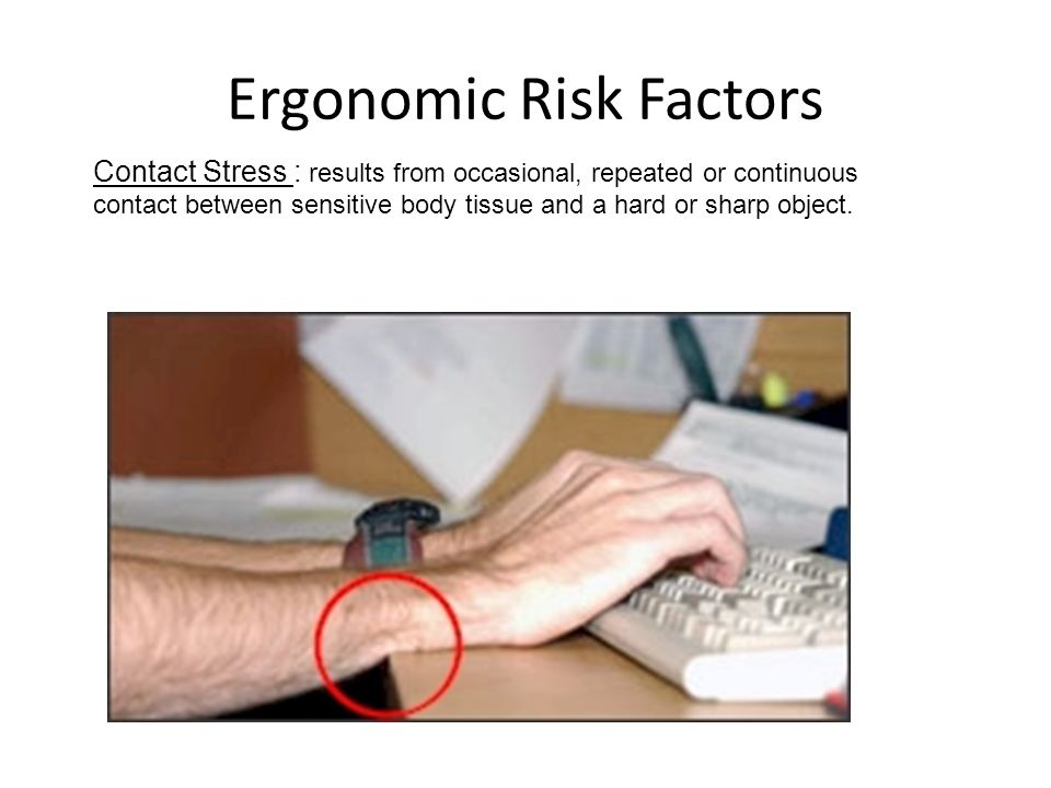 Ergonomic Risk Factors Contact Stress : results from occasional, repeated or continuous contact between sensitive body tissue and a hard or sharp obje