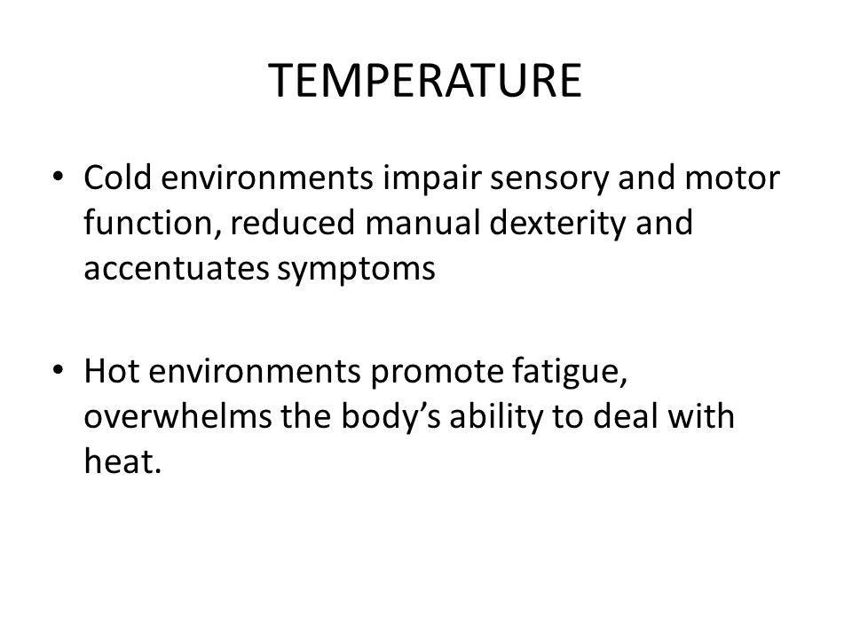 TEMPERATURE Cold environments impair sensory and motor function, reduced manual dexterity and accentuates symptoms Hot environments promote fatigue, o