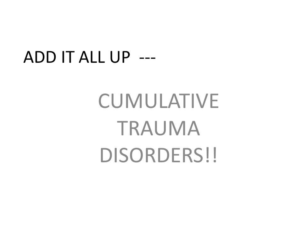 ADD IT ALL UP --- CUMULATIVE TRAUMA DISORDERS!!