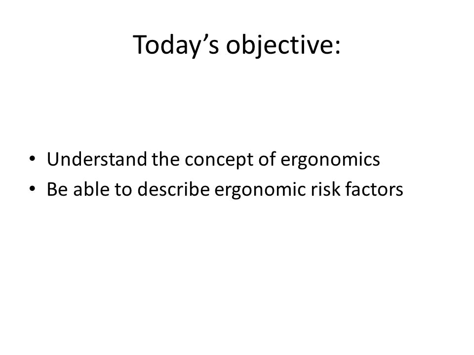 Todays objective: Understand the concept of ergonomics Be able to describe ergonomic risk factors
