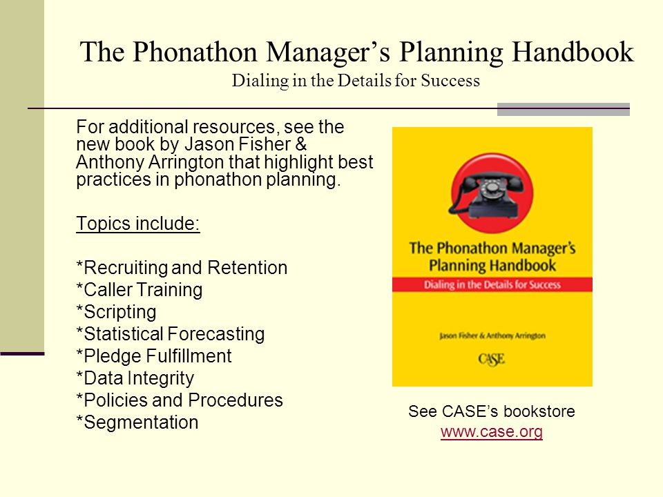 The Phonathon Managers Planning Handbook Dialing in the Details for Success For additional resources, see the new book by Jason Fisher & Anthony Arrington that highlight best practices in phonathon planning.