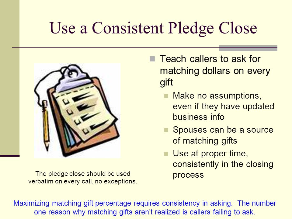 Use a Consistent Pledge Close Teach callers to ask for matching dollars on every gift Make no assumptions, even if they have updated business info Spouses can be a source of matching gifts Use at proper time, consistently in the closing process The pledge close should be used verbatim on every call, no exceptions.