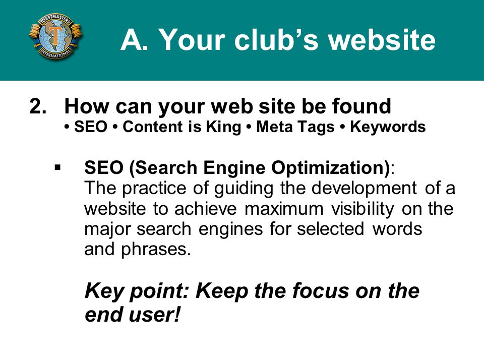 2.How can your web site be found SEO Content is King Meta Tags Keywords SEO (Search Engine Optimization): The practice of guiding the development of a website to achieve maximum visibility on the major search engines for selected words and phrases.