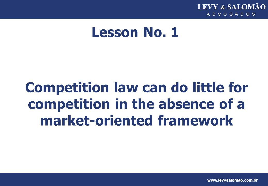 LEVY & SALOMÃO A D V O G A D O S www.levysalomao.com.br Lesson No. 1 Competition law can do little for competition in the absence of a market-oriented