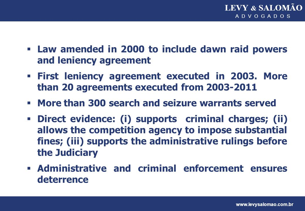 LEVY & SALOMÃO A D V O G A D O S www.levysalomao.com.br Law amended in 2000 to include dawn raid powers and leniency agreement First leniency agreemen
