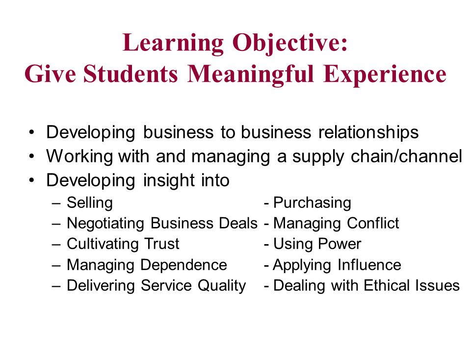 Learning Objective: Give Students Meaningful Experience Developing business to business relationships Working with and managing a supply chain/channel Developing insight into –Selling - Purchasing –Negotiating Business Deals- Managing Conflict –Cultivating Trust - Using Power –Managing Dependence- Applying Influence –Delivering Service Quality- Dealing with Ethical Issues
