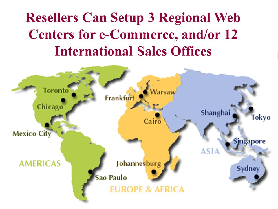 Resellers Can Setup 3 Regional Web Centers for e-Commerce, and/or 12 International Sales Offices