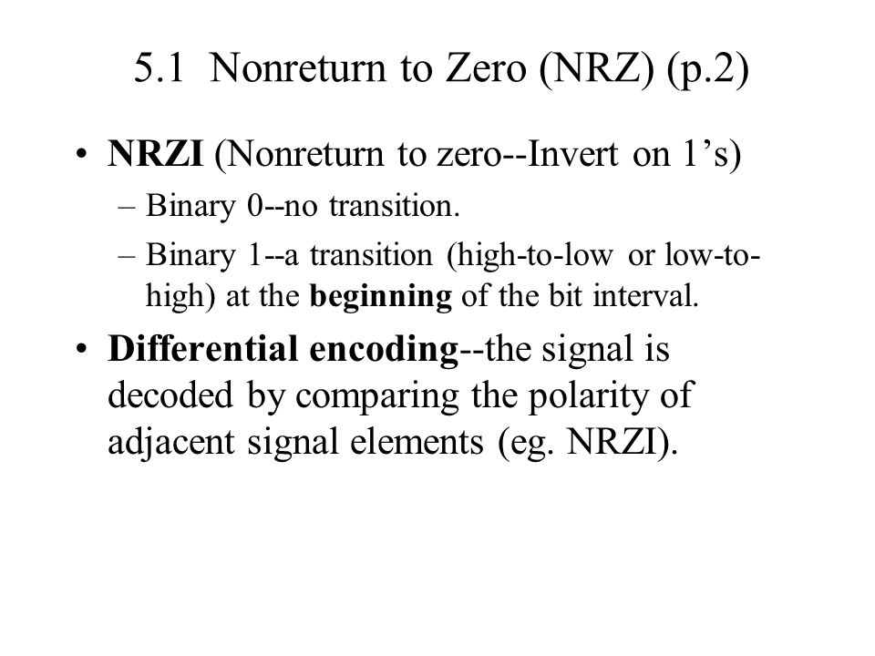 5.1 Nonreturn to Zero (NRZ) (p.2) NRZI (Nonreturn to zero--Invert on 1s) –Binary 0--no transition. –Binary 1--a transition (high-to-low or low-to- hig