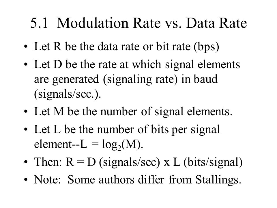 5.1 Modulation Rate vs. Data Rate Let R be the data rate or bit rate (bps) Let D be the rate at which signal elements are generated (signaling rate) i
