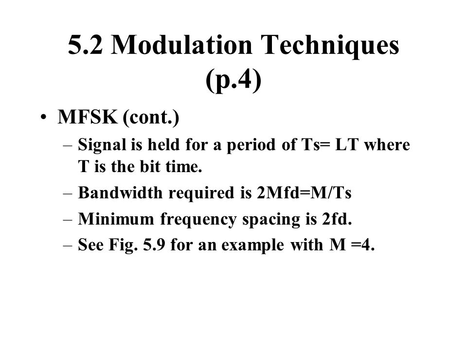 5.2 Modulation Techniques (p.4) MFSK (cont.) –Signal is held for a period of Ts= LT where T is the bit time. –Bandwidth required is 2Mfd=M/Ts –Minimum