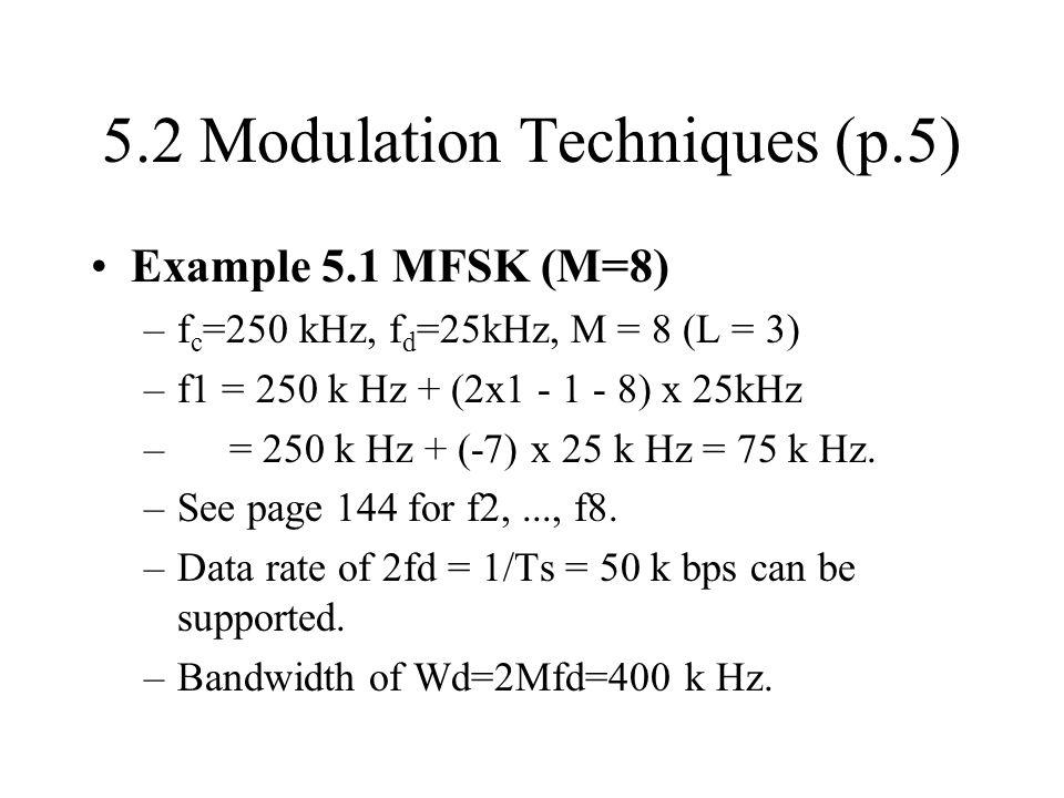 5.2 Modulation Techniques (p.5) Example 5.1 MFSK (M=8) –f c =250 kHz, f d =25kHz, M = 8 (L = 3) –f1 = 250 k Hz + (2x1 - 1 - 8) x 25kHz – = 250 k Hz +