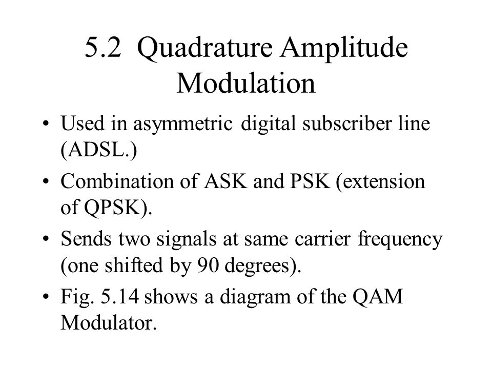 5.2 Quadrature Amplitude Modulation Used in asymmetric digital subscriber line (ADSL.) Combination of ASK and PSK (extension of QPSK). Sends two signa