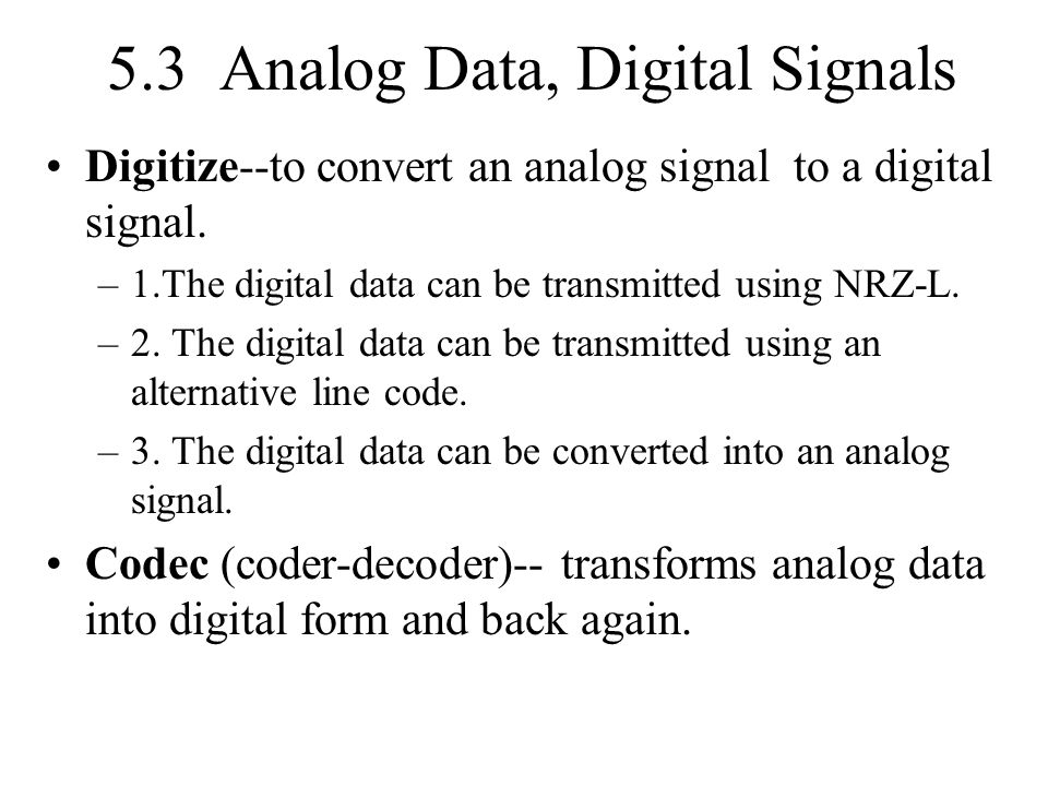 5.3 Analog Data, Digital Signals Digitize--to convert an analog signal to a digital signal. –1.The digital data can be transmitted using NRZ-L. –2. Th