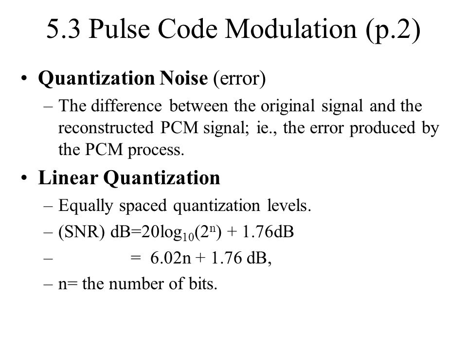 5.3 Pulse Code Modulation (p.2) Quantization Noise (error) –The difference between the original signal and the reconstructed PCM signal; ie., the erro