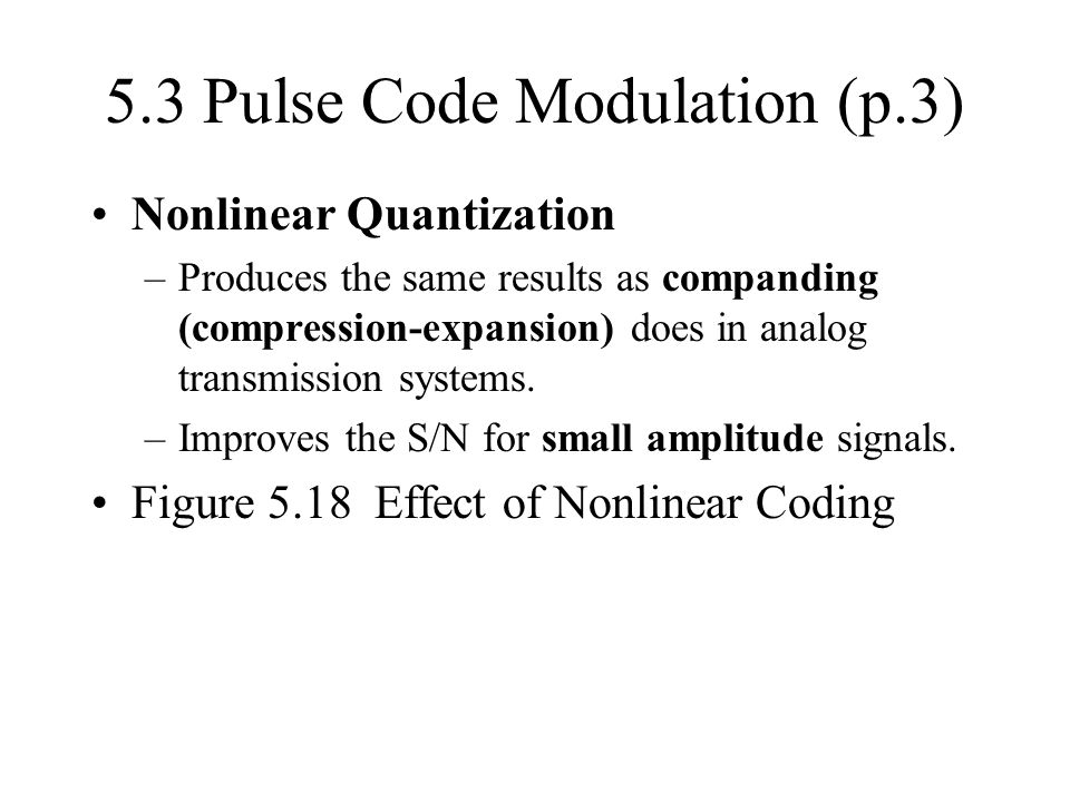 5.3 Pulse Code Modulation (p.3) Nonlinear Quantization –Produces the same results as companding (compression-expansion) does in analog transmission sy