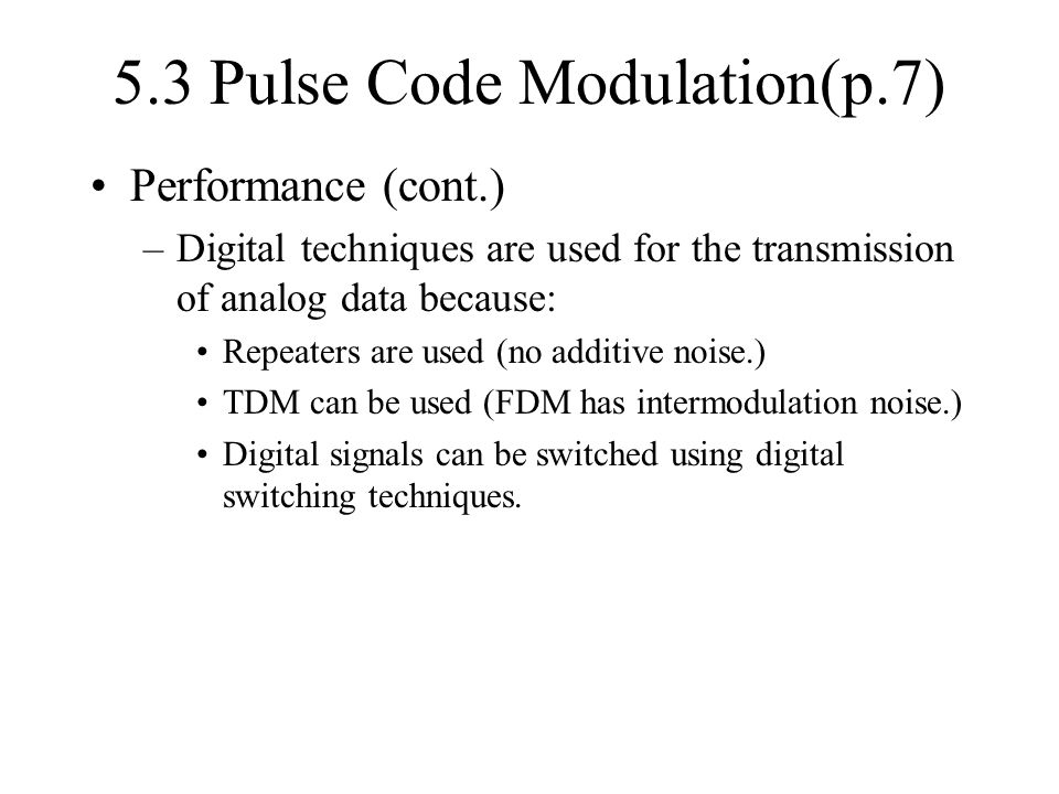 5.3 Pulse Code Modulation(p.7) Performance (cont.) –Digital techniques are used for the transmission of analog data because: Repeaters are used (no ad