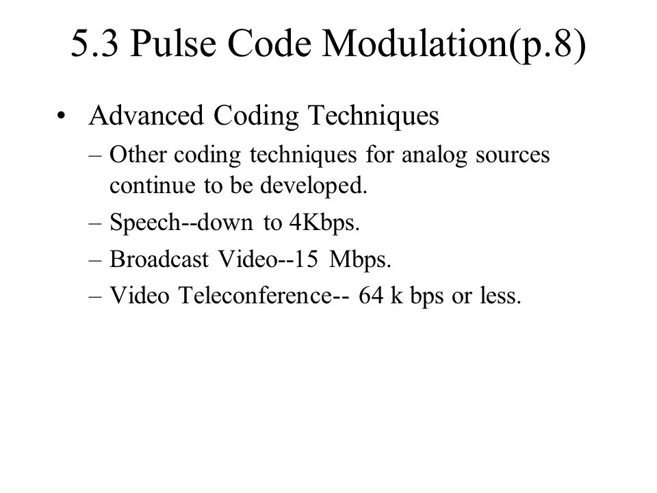 5.3 Pulse Code Modulation(p.8) Advanced Coding Techniques –Other coding techniques for analog sources continue to be developed. –Speech--down to 4Kbps