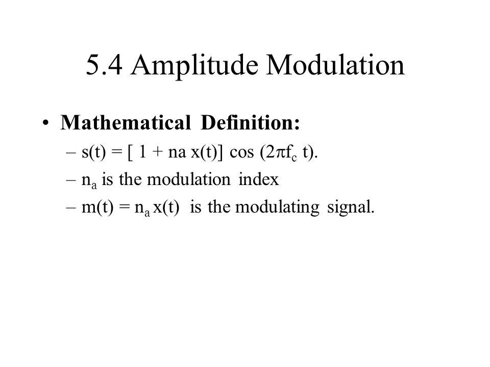 5.4 Amplitude Modulation Mathematical Definition: –s(t) = [ 1 + na x(t)] cos ( f c t). –n a is the modulation index –m(t) = n a x(t) is the modulating