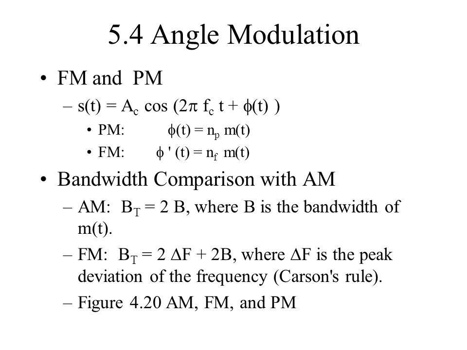 5.4 Angle Modulation FM and PM –s(t) = A c cos (2 f c t + (t) ) PM: (t) = n p m(t) FM: ' (t) = n f m(t) Bandwidth Comparison with AM –AM: B T = 2 B, w