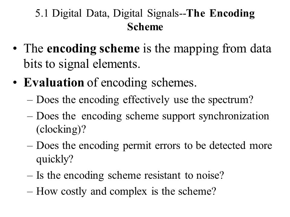 5.1 Digital Data, Digital Signals--The Encoding Scheme The encoding scheme is the mapping from data bits to signal elements. Evaluation of encoding sc