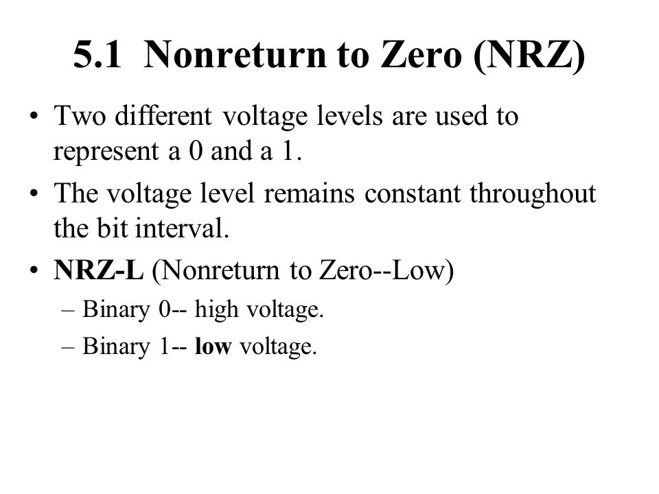 5.1 Nonreturn to Zero (NRZ) Two different voltage levels are used to represent a 0 and a 1. The voltage level remains constant throughout the bit inte