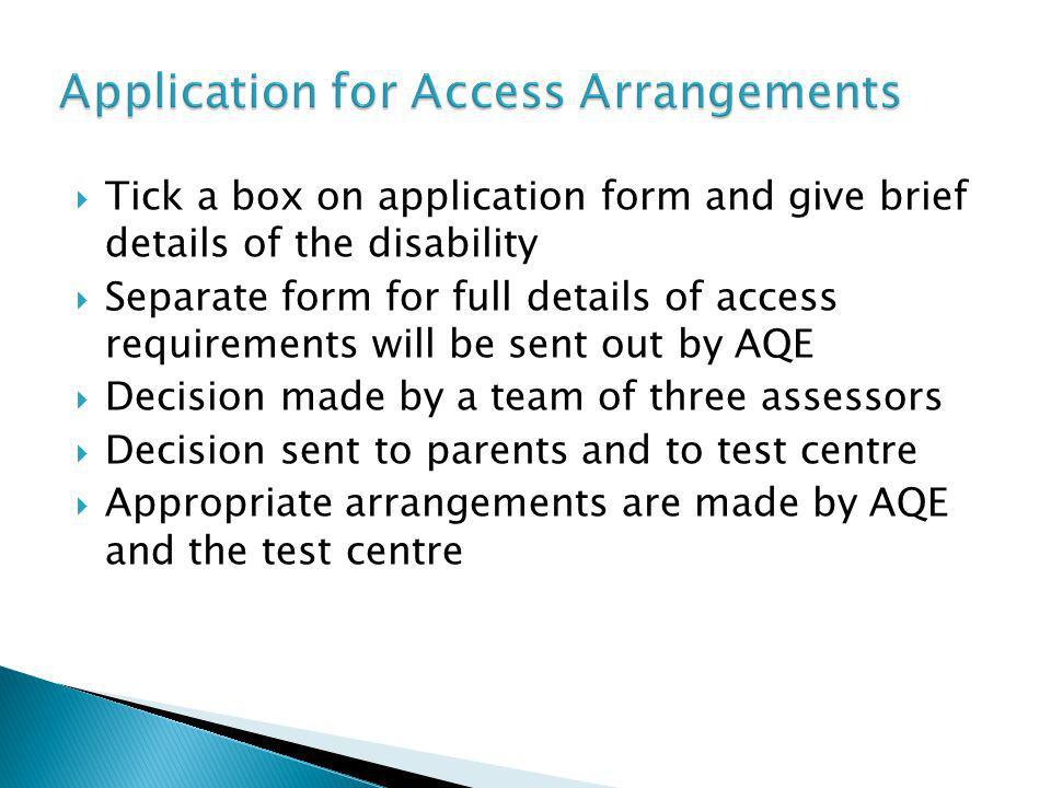 Tick a box on application form and give brief details of the disability Separate form for full details of access requirements will be sent out by AQE