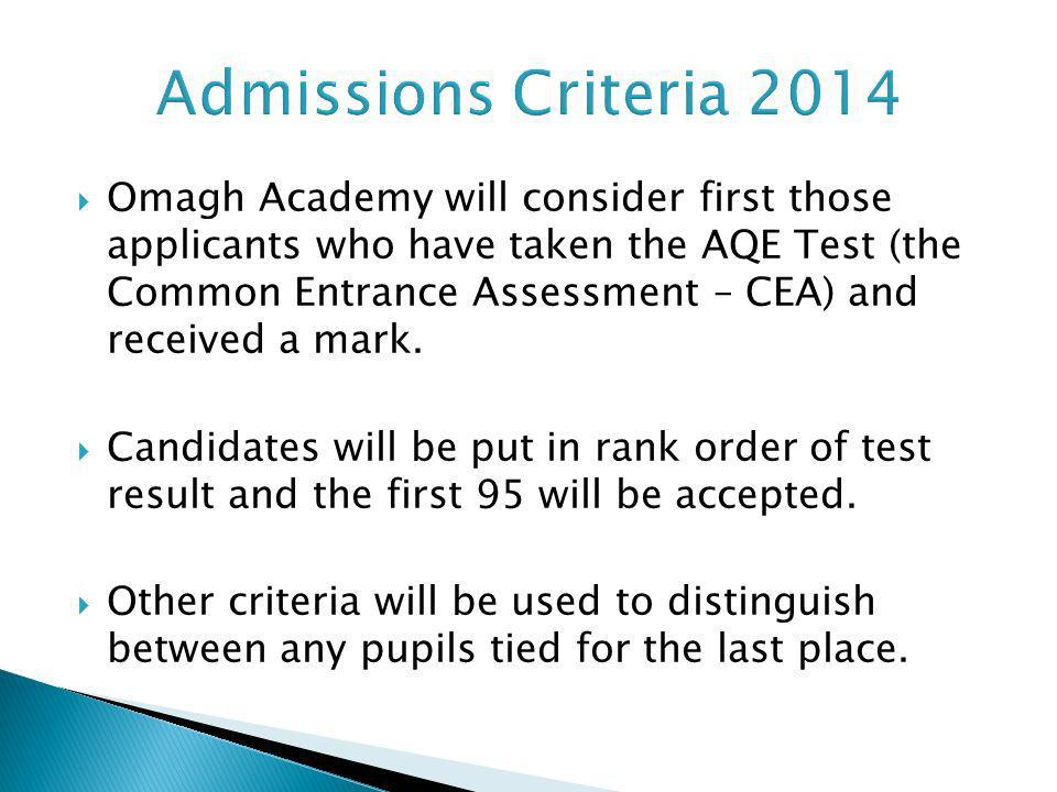 Admissions Criteria 2014 Omagh Academy will consider first those applicants who have taken the AQE Test (the Common Entrance Assessment – CEA) and rec