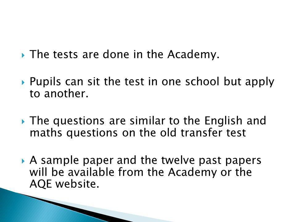 The tests are done in the Academy. Pupils can sit the test in one school but apply to another. The questions are similar to the English and maths ques