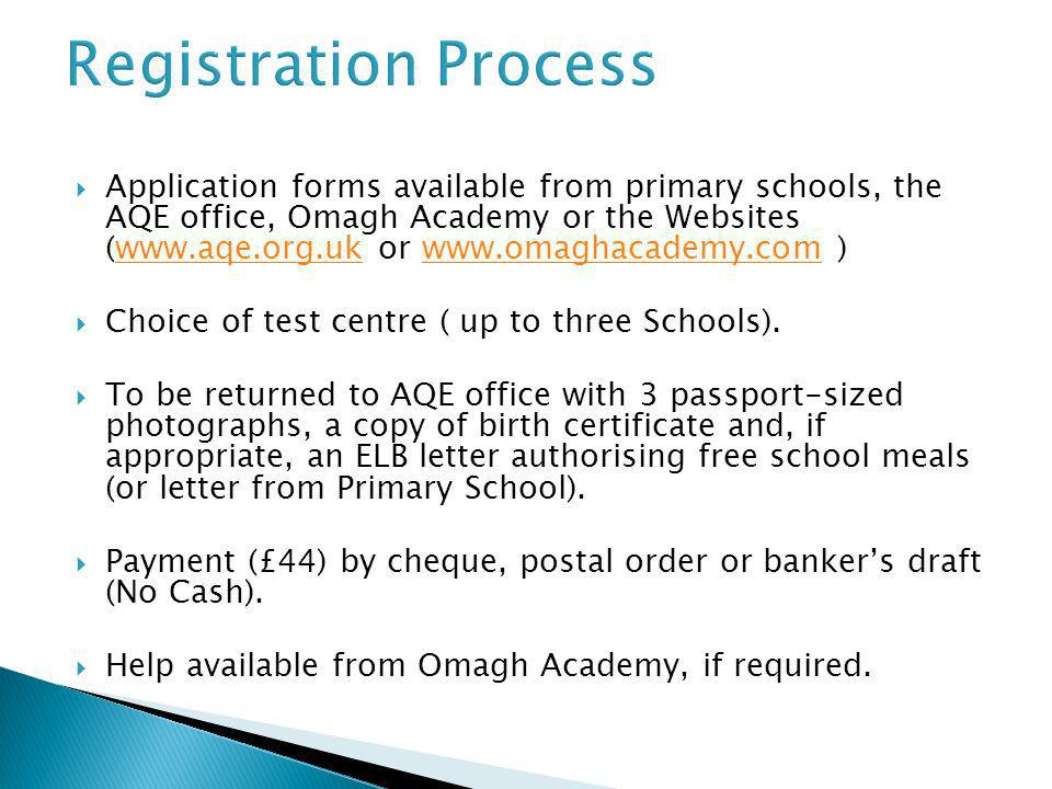 Registration Process Application forms available from primary schools, the AQE office, Omagh Academy or the Websites (www.aqe.org.uk or www.omaghacade
