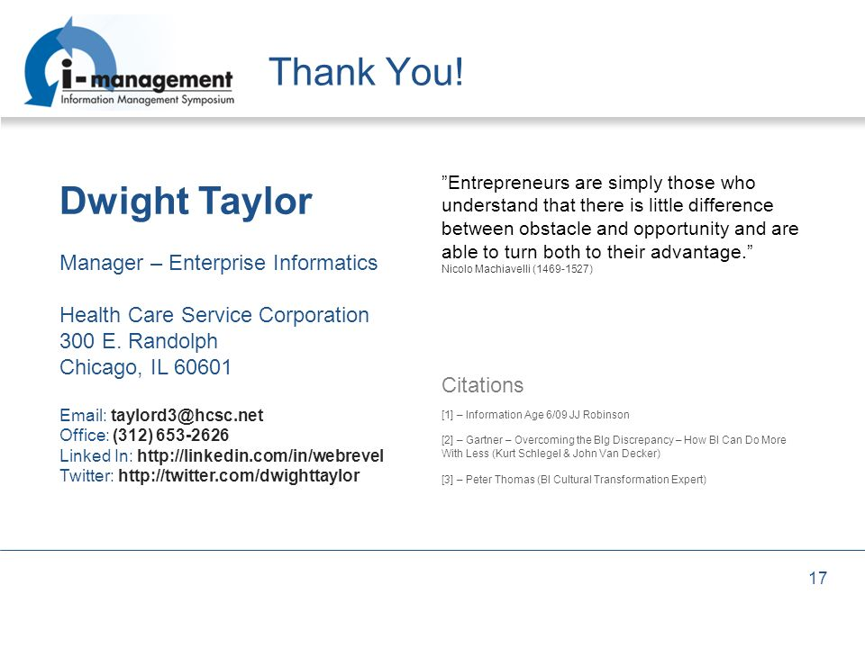 17 Thank You! Dwight Taylor Manager – Enterprise Informatics Health Care Service Corporation 300 E. Randolph Chicago, IL 60601 Email: taylord3@hcsc.ne