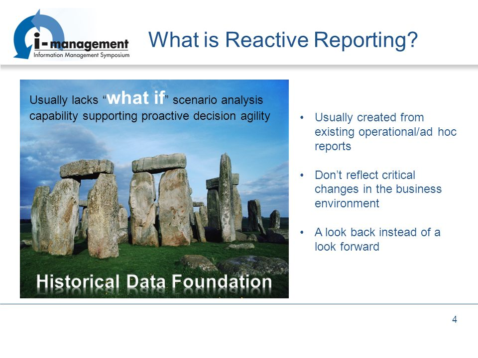 4 What is Reactive Reporting? Usually lacks what if scenario analysis capability supporting proactive decision agility Usually created from existing o