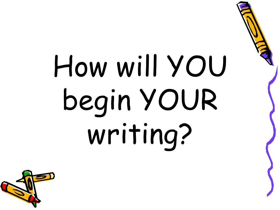 How will YOU begin YOUR writing