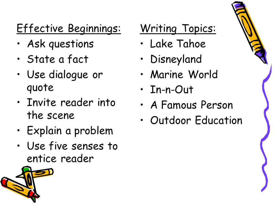 Effective Beginnings: Ask questions State a fact Use dialogue or quote Invite reader into the scene Explain a problem Use five senses to entice reader Writing Topics: Lake Tahoe Disneyland Marine World In-n-Out A Famous Person Outdoor Education