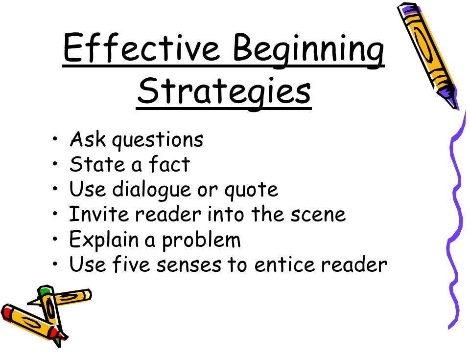 Effective Beginning Strategies Ask questions State a fact Use dialogue or quote Invite reader into the scene Explain a problem Use five senses to entice reader