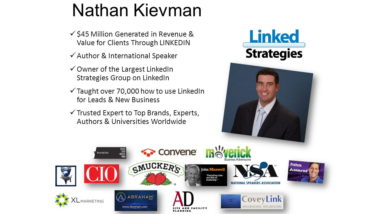 Nathan Kievman $45 Million Generated in Revenue & Value for Clients Through LINKEDIN Author & International Speaker Owner of the Largest LinkedIn Strategies Group on LinkedIn Taught over 70,000 how to use LinkedIn for Leads & New Business Trusted Expert to Top Brands, Experts, Authors & Universities Worldwide