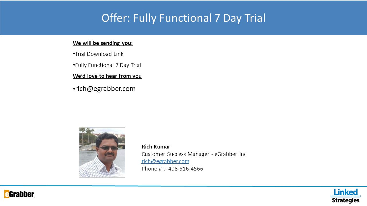 Offer: Fully Functional 7 Day Trial We will be sending you: Trial Download Link Fully Functional 7 Day Trial Wed love to hear from you rich@egrabber.com Rich Kumar Customer Success Manager - eGrabber Inc rich@egrabber.com rich@egrabber.com Phone # :- 408-516-4566