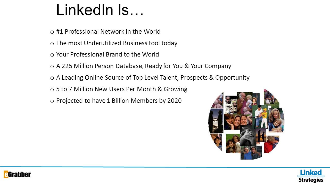 LinkedIn Is… o #1 Professional Network in the World o The most Underutilized Business tool today o Your Professional Brand to the World o A 225 Million Person Database, Ready for You & Your Company o A Leading Online Source of Top Level Talent, Prospects & Opportunity o 5 to 7 Million New Users Per Month & Growing o Projected to have 1 Billion Members by 2020