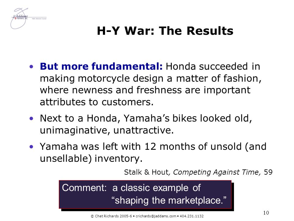 10 © Chet Richards 2005-6 crichards@jaddams.com 404.231.1132 H-Y War: The Results But more fundamental: Honda succeeded in making motorcycle design a