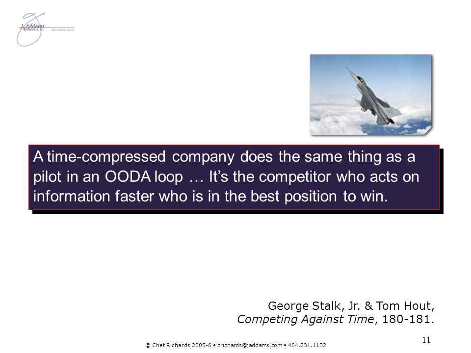 11 © Chet Richards 2005-6 crichards@jaddams.com 404.231.1132 A time-compressed company does the same thing as a pilot in an OODA loop … Its the compet