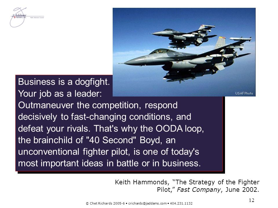 12 © Chet Richards 2005-6 crichards@jaddams.com 404.231.1132 Business is a dogfight. Your job as a leader: Outmaneuver the competition, respond decisi