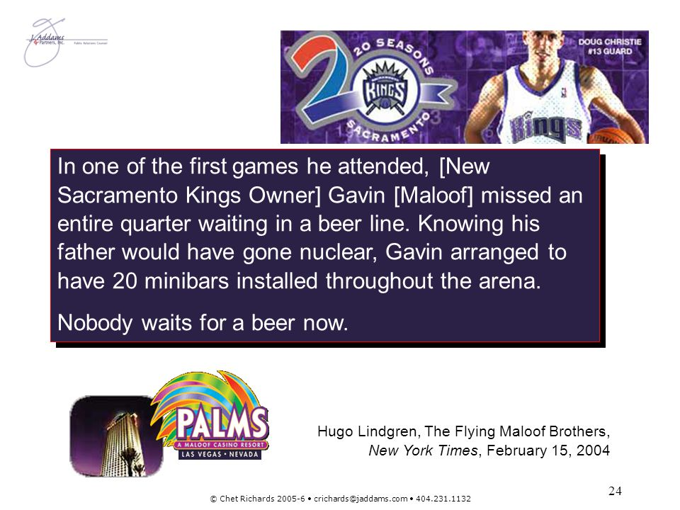 24 © Chet Richards 2005-6 crichards@jaddams.com 404.231.1132 In one of the first games he attended, [New Sacramento Kings Owner] Gavin [Maloof] missed