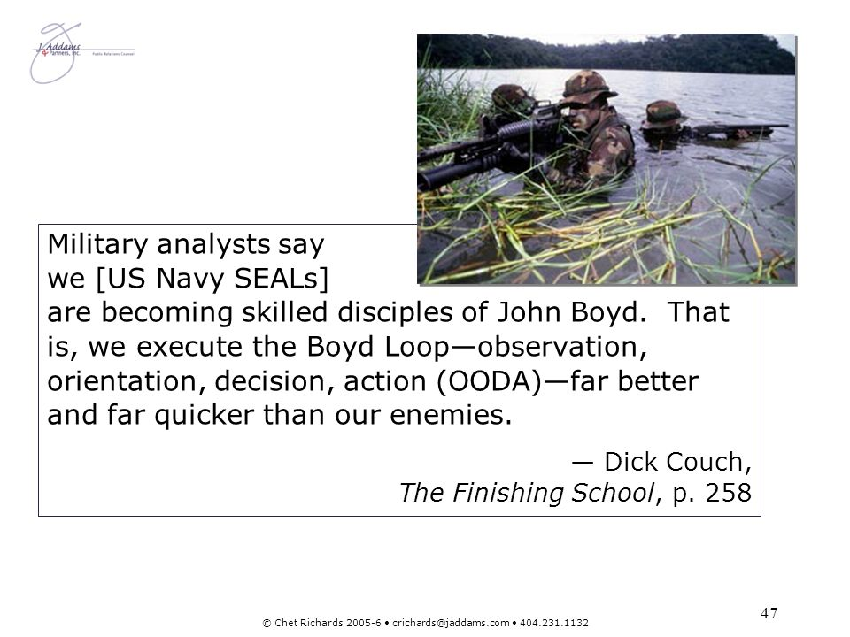 47 © Chet Richards 2005-6 crichards@jaddams.com 404.231.1132 Military analysts say we [US Navy SEALs] are becoming skilled disciples of John Boyd. Tha