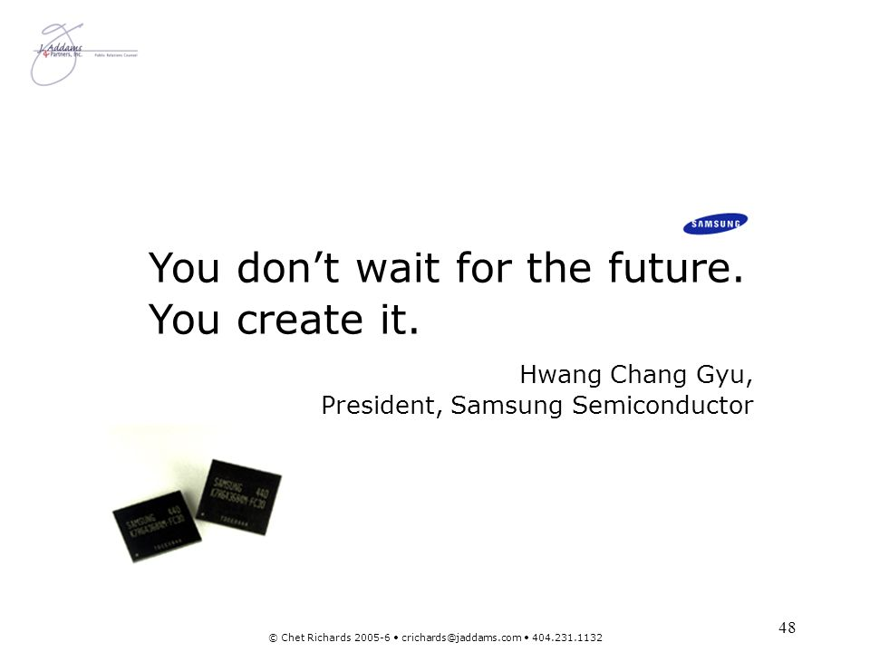 48 © Chet Richards 2005-6 crichards@jaddams.com 404.231.1132 You dont wait for the future. You create it. Hwang Chang Gyu, President, Samsung Semicond
