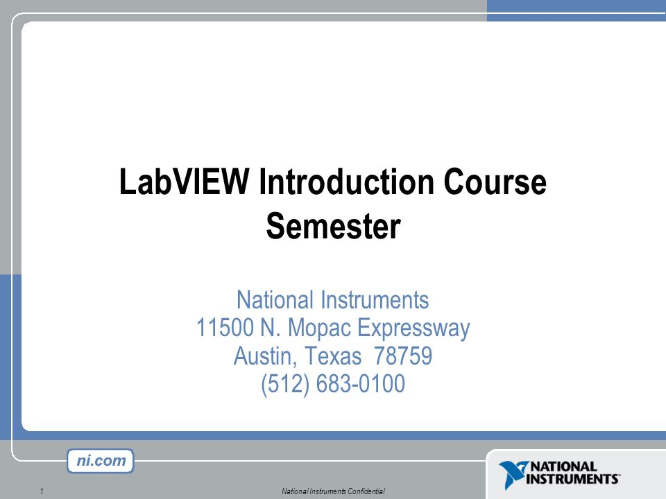 National Instruments Confidential1 LabVIEW Introduction Course Semester National Instruments 11500 N. Mopac Expressway Austin, Texas 78759 (512) 683-0