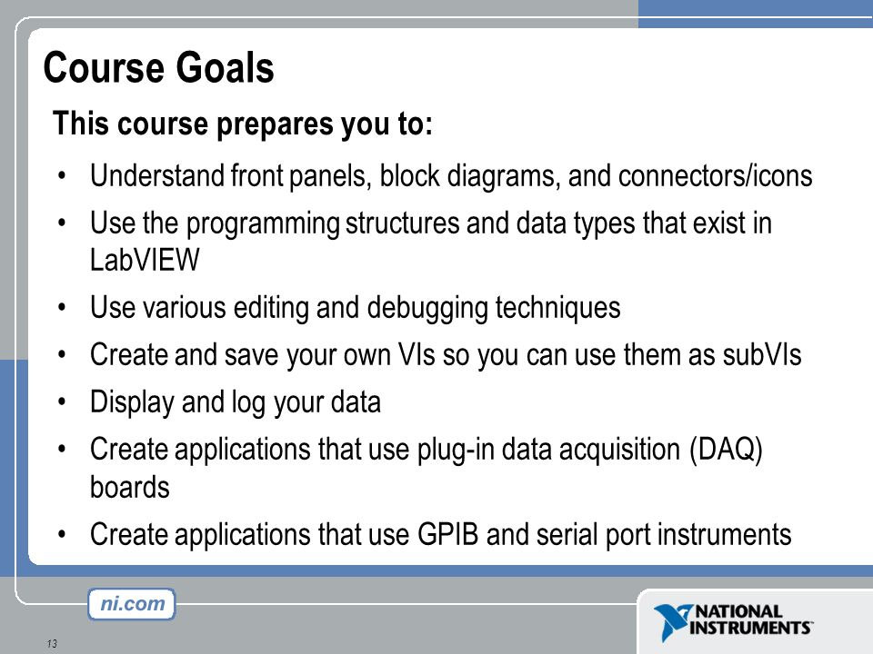 13 Course Goals Understand front panels, block diagrams, and connectors/icons Use the programming structures and data types that exist in LabVIEW Use