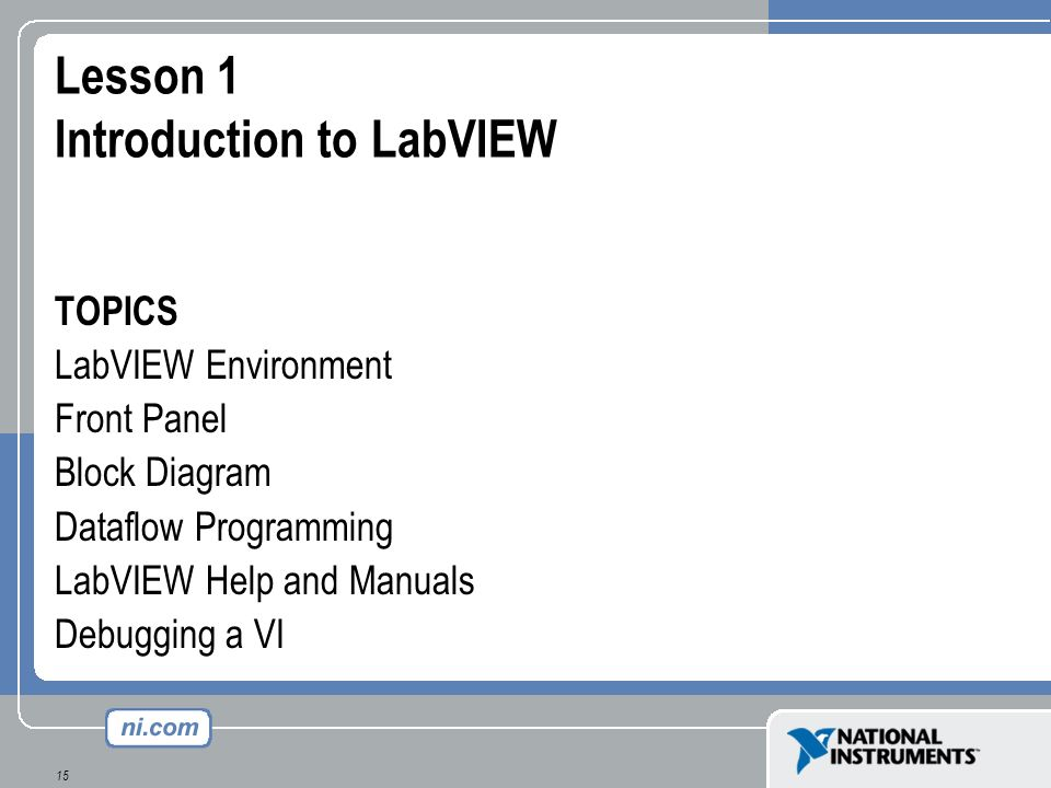 15 Lesson 1 Introduction to LabVIEW TOPICS LabVIEW Environment Front Panel Block Diagram Dataflow Programming LabVIEW Help and Manuals Debugging a VI