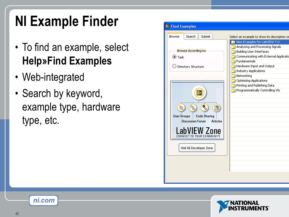 42 NI Example Finder To find an example, select Help»Find Examples Web-integrated Search by keyword, example type, hardware type, etc.