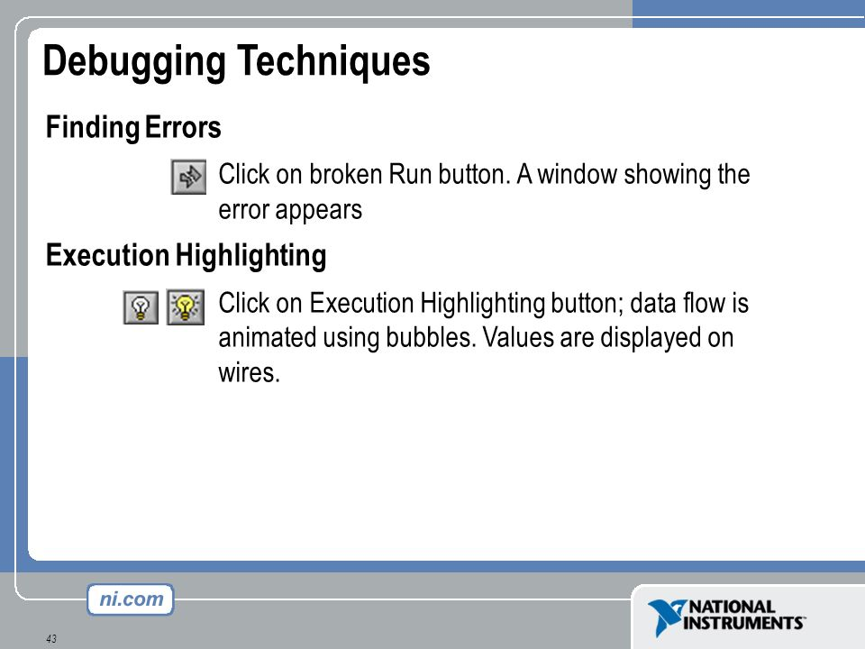 43 Debugging Techniques Finding Errors Click on broken Run button. A window showing the error appears Execution Highlighting Click on Execution Highli