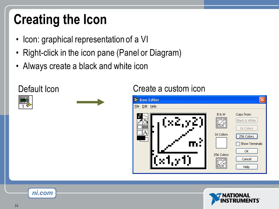 54 Creating the Icon Icon: graphical representation of a VI Right-click in the icon pane (Panel or Diagram) Always create a black and white icon Defau