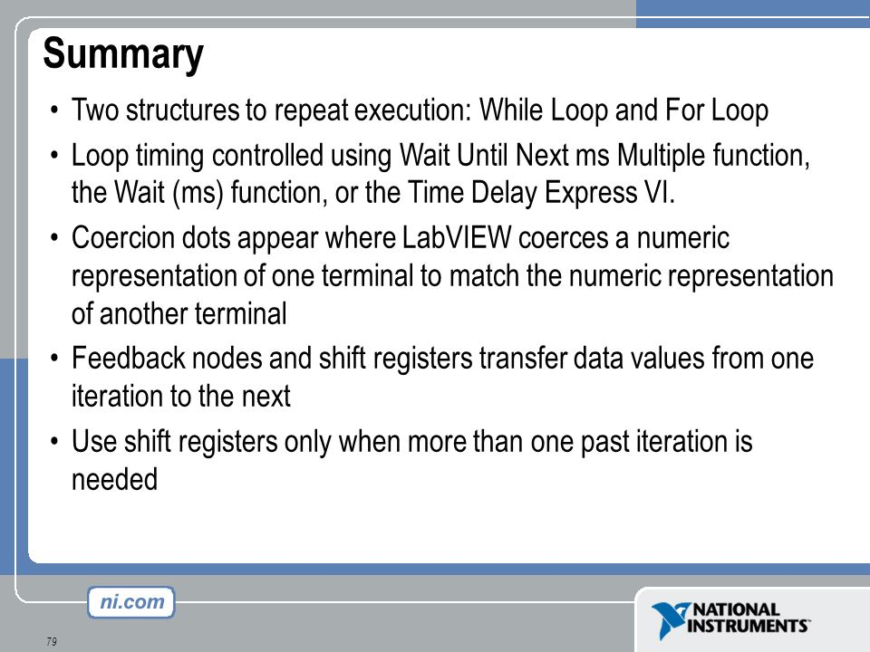 79 Summary Two structures to repeat execution: While Loop and For Loop Loop timing controlled using Wait Until Next ms Multiple function, the Wait (ms